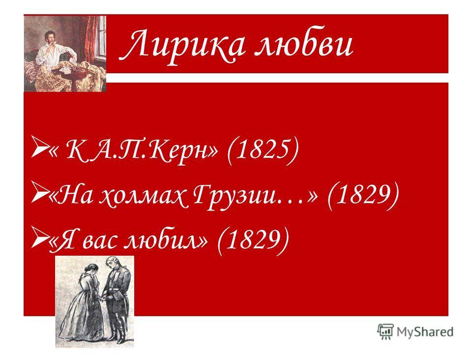 Лирика любви « К А.П.Керн» (1825) «На холмах Грузии…» (1829) «Я вас любил» (1829)