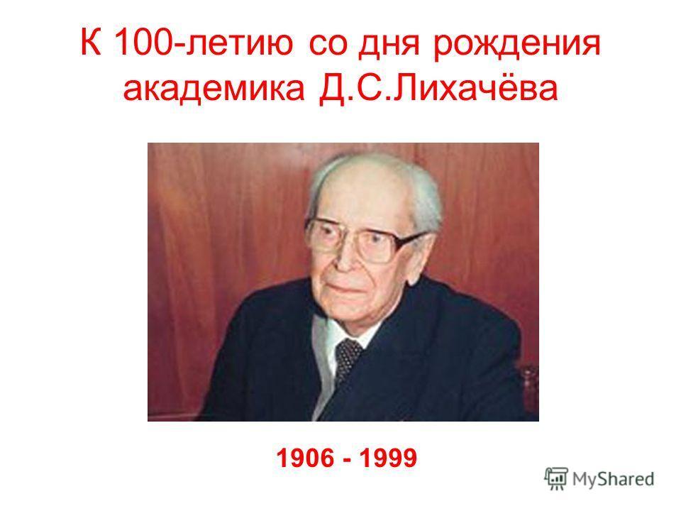 К 100-летию со дня рождения академика Д.С.Лихачёва 1906 - 1999