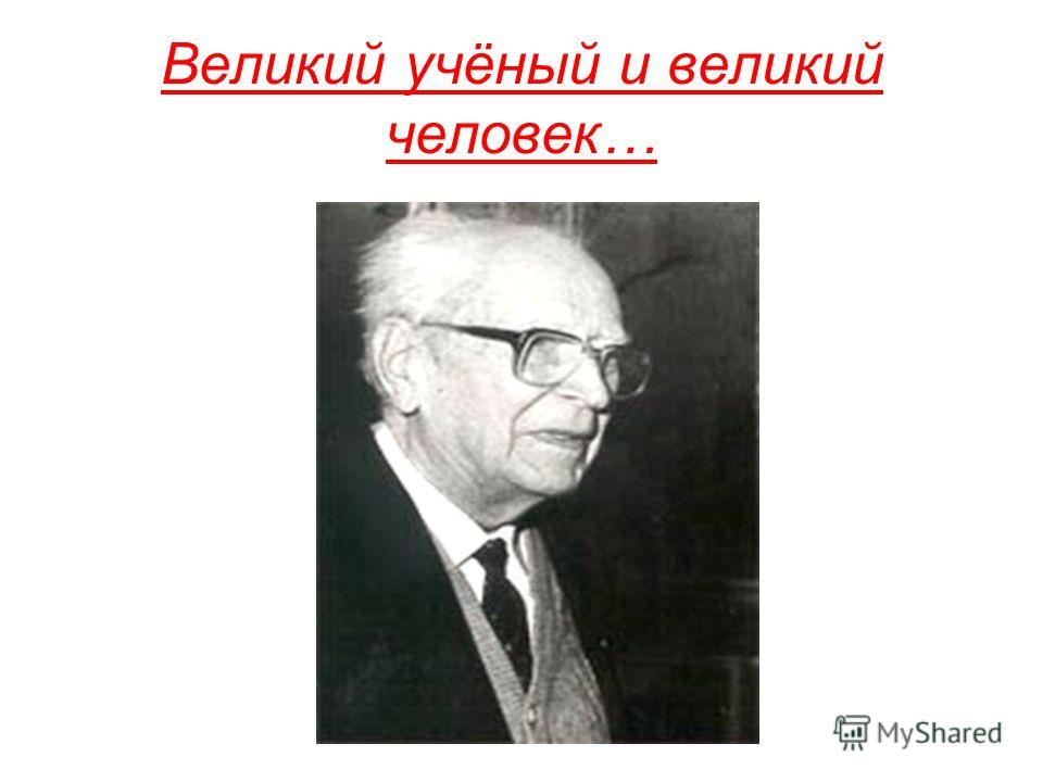 Великий учёный и великий человек…