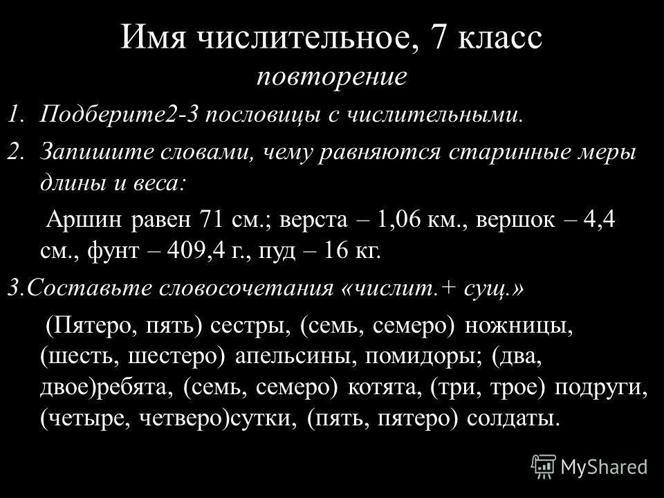 Имя числительное, 7 класс повторение 1.Подберите2-3 пословицы с числительными. 2.Запишите словами, чему равняются старинные меры длины и веса: Аршин равен 71 см.; верста – 1,06 км., вершок – 4,4 см., фунт – 409,4 г., пуд – 16 кг. 3.Составьте словосоч