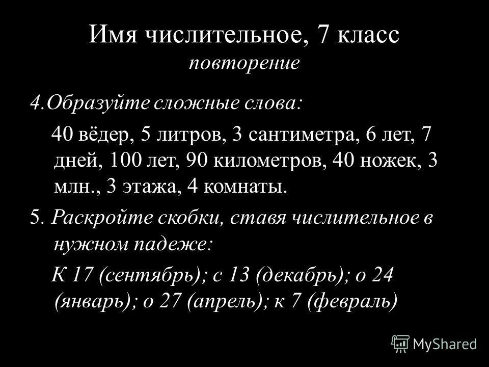 Имя числительное, 7 класс повторение 4.Образуйте сложные слова: 40 вёдер, 5 литров, 3 сантиметра, 6 лет, 7 дней, 100 лет, 90 километров, 40 ножек, 3 млн., 3 этажа, 4 комнаты. 5. Раскройте скобки, ставя числительное в нужном падеже: К 17 (сентябрь); с