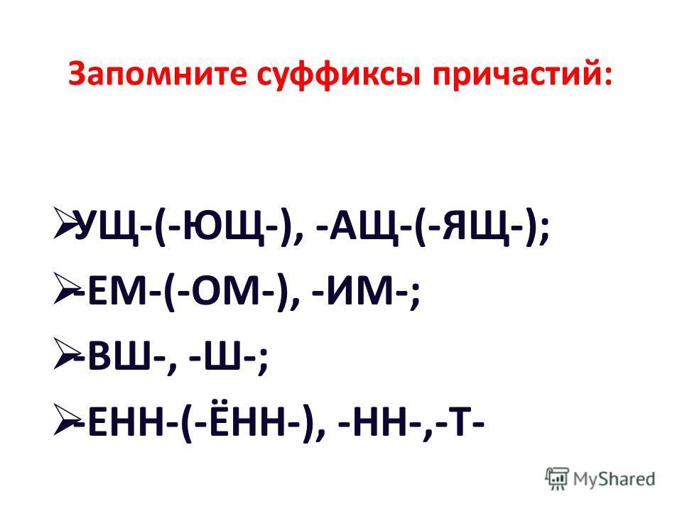 Запомните суффиксы причастий: УЩ-(-ЮЩ-), -АЩ-(-ЯЩ-); -ЕМ-(-ОМ-), -ИМ-; -ВШ-, -Ш-; -ЕНН-(-ЁНН-), -НН-,-Т-