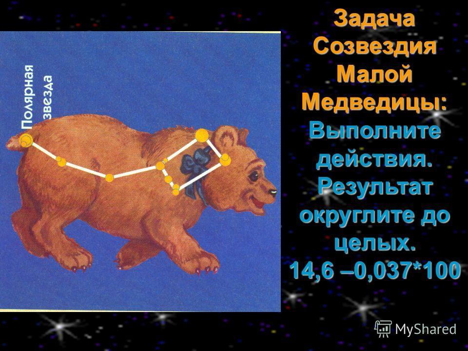 Задача Созвездия Малой Медведицы: Выполните действия. Результат округлите до целых. 14,6 –0,037*100