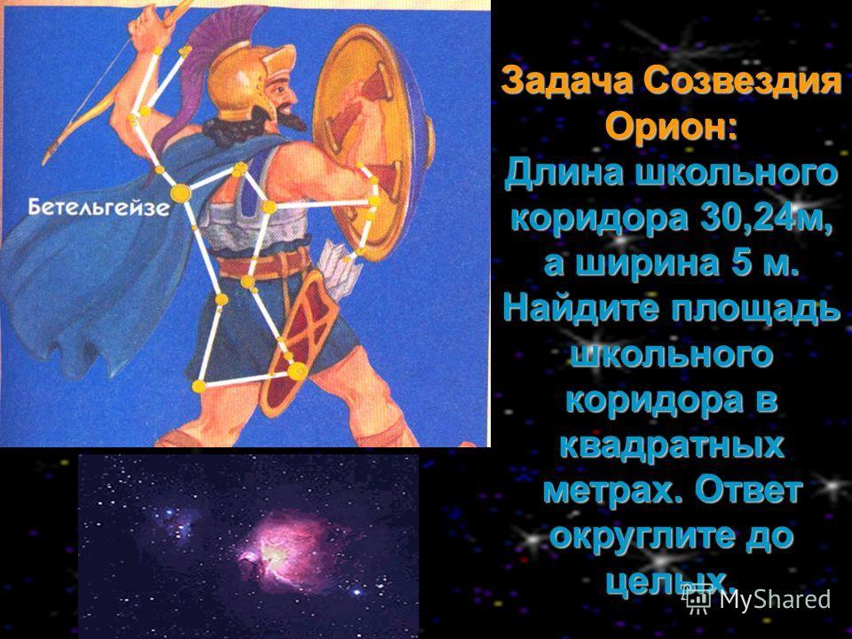 Задача Созвездия Орион: Длина школьного коридора 30,24м, а ширина 5 м. Найдите площадь школьного коридора в квадратных метрах. Ответ округлите до целых.