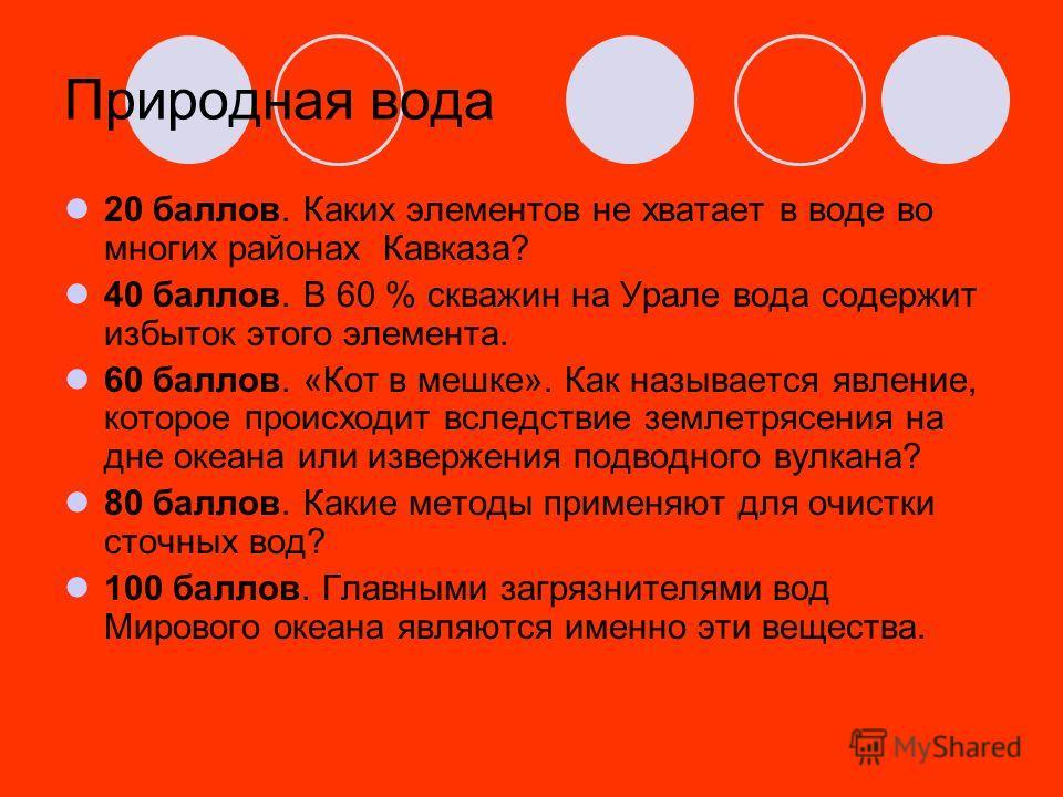 Природная вода 20 баллов. Каких элементов не хватает в воде во многих районах Кавказа? 40 баллов. В 60 % скважин на Урале вода содержит избыток этого элемента. 60 баллов. «Кот в мешке». Как называется явление, которое происходит вследствие землетрясе