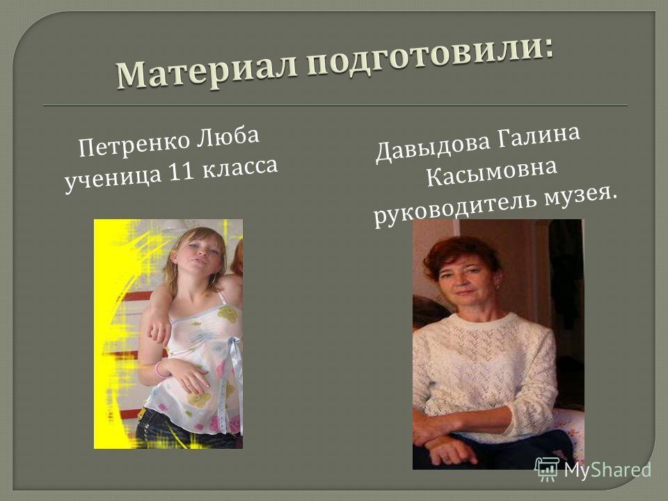 Петренко Люба ученица 11 класса Давыдова Галина Касымовна руководитель музея.