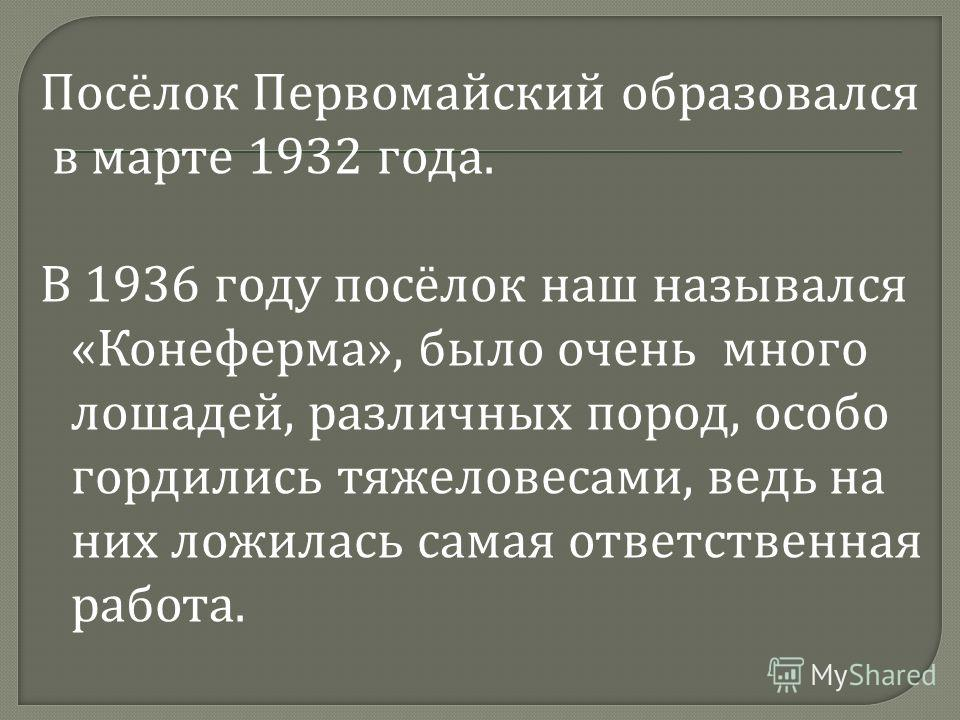 Посёлок Первомайский образовался в марте 1932 года. В 1936 году посёлок наш назывался « Конеферма », было очень много лошадей, различных пород, особо гордились тяжеловесами, ведь на них ложилась самая ответственная работа.
