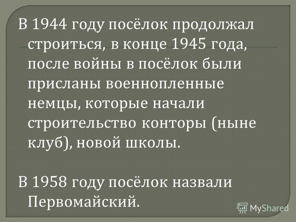 В 1944 году посёлок продолжал строиться, в конце 1945 года, после войны в посёлок были присланы военнопленные немцы, которые начали строительство конторы ( ныне клуб ), новой школы. В 1958 году посёлок назвали Первомайский.