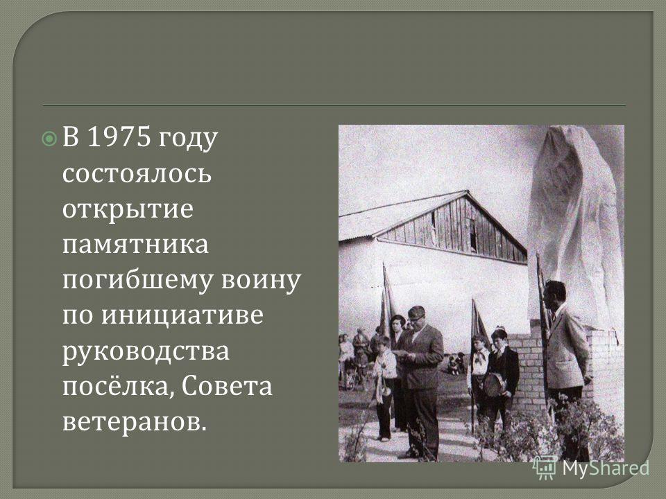 В 1975 году состоялось открытие памятника погибшему воину по инициативе руководства посёлка, Совета ветеранов.