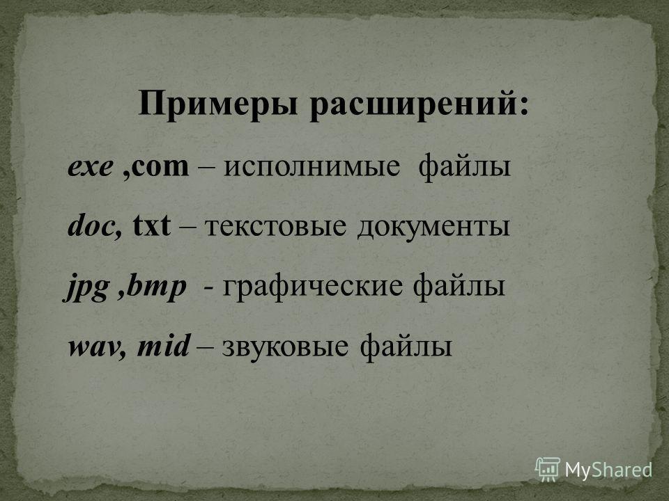 Примеры расширений: exe,com – исполнимые файлы doc, txt – текстовые документы jpg,bmp - графические файлы wav, mid – звуковые файлы