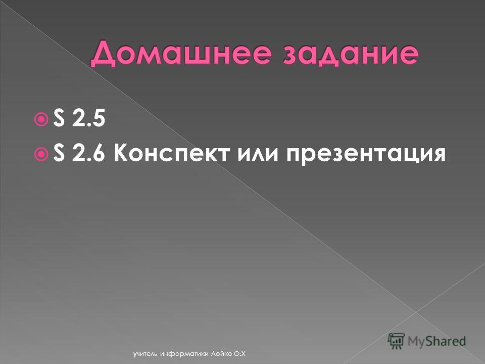 S 2.5 S 2.6 Конспект или презентация учитель информатики Лойко О.Х