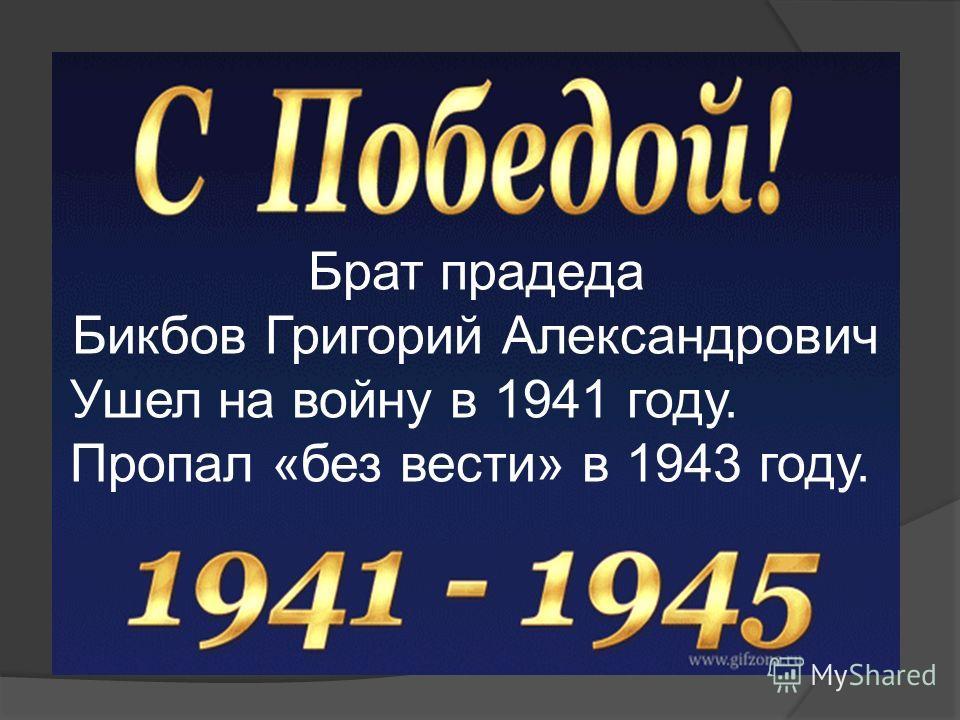 Брат прадеда Бикбов Григорий Александрович Ушел на войну в 1941 году. Пропал «без вести» в 1943 году.