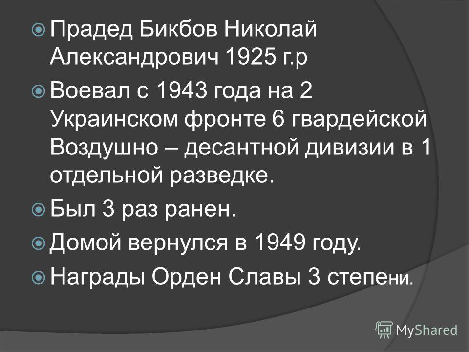 Прадед Бикбов Николай Александрович 1925 г.р Воевал с 1943 года на 2 Украинском фронте 6 гвардейской Воздушно – десантной дивизии в 1 отдельной разведке. Был 3 раз ранен. Домой вернулся в 1949 году. Награды Орден Славы 3 степе ни.