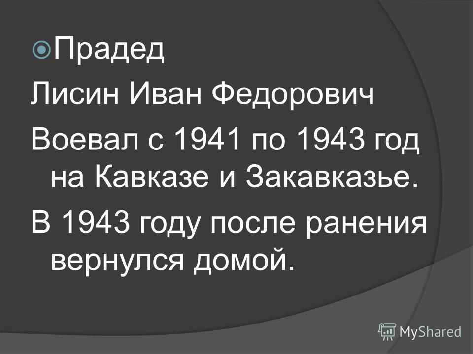 Прадед Лисин Иван Федорович Воевал с 1941 по 1943 год на Кавказе и Закавказье. В 1943 году после ранения вернулся домой.
