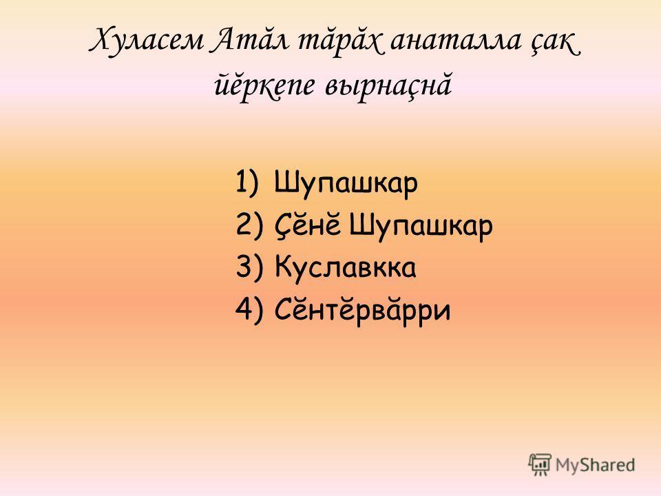 Хуласем Атăл тăрăх анаталла çак йĕркепе вырнаçнă 1)Шупашкар 2)Çĕнĕ Шупашкар 3)Куславкка 4)Сĕнтĕрвăрри