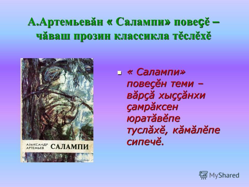 А.Артемьевăн « Салампи » пове ç ĕ – чăваш прозин классикла тĕслĕхĕ « Салампи» повеçĕн теми – вăрçă хыççăнхи çамрăксен юратăвĕпе туслăхĕ, кăмăлĕпе сипечĕ.
