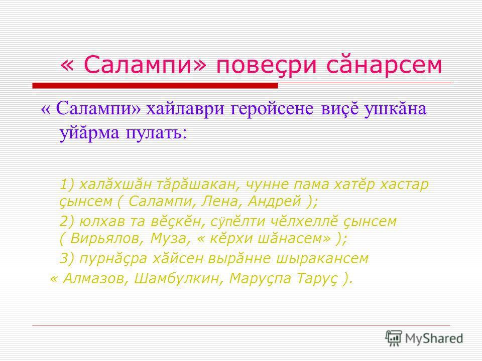 « Салампи» повеçри сăнарсем « Салампи» хайлаври геройсене виçĕ ушкăна уйăрма пулать: 1) халăхшăн тăрăшакан, чунне пама хатĕр хастар çынсем ( Салампи, Лена, Андрей ); 2) юлхав та вĕçкĕн, с ÿп ĕлти чĕлхеллĕ çынсем ( Вирьялов, Муза, « кĕрхи шăнасем» );