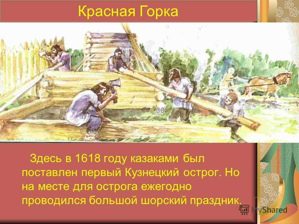 Здесь в 1618 году казаками был поставлен первый Кузнецкий острог. Но на месте для острога ежегодно проводился большой шорский праздник. Красная Горка