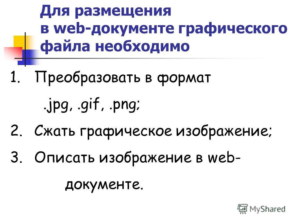 Для размещения в web-документе графического файла необходимо 1.Преобразовать в формат.jpg,.gif,.png; 2.Сжать графическое изображение; 3.Описать изображение в web- документе.