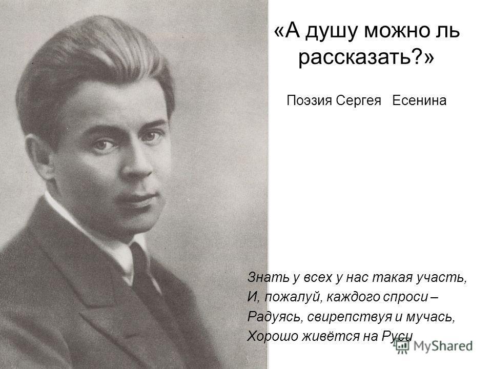 «А душу можно ль рассказать?» Поэзия Сергея Есенина Знать у всех у нас такая участь, И, пожалуй, каждого спроси – Радуясь, свирепствуя и мучась, Хорошо живётся на Руси