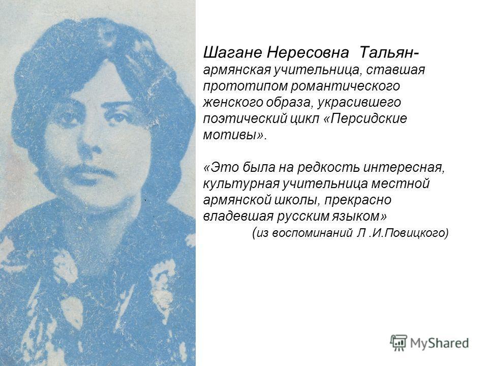 Шагане Нересовна Тальян- армянская учительница, ставшая прототипом романтического женского образа, украсившего поэтический цикл «Персидские мотивы». «Это была на редкость интересная, культурная учительница местной армянской школы, прекрасно владевшая