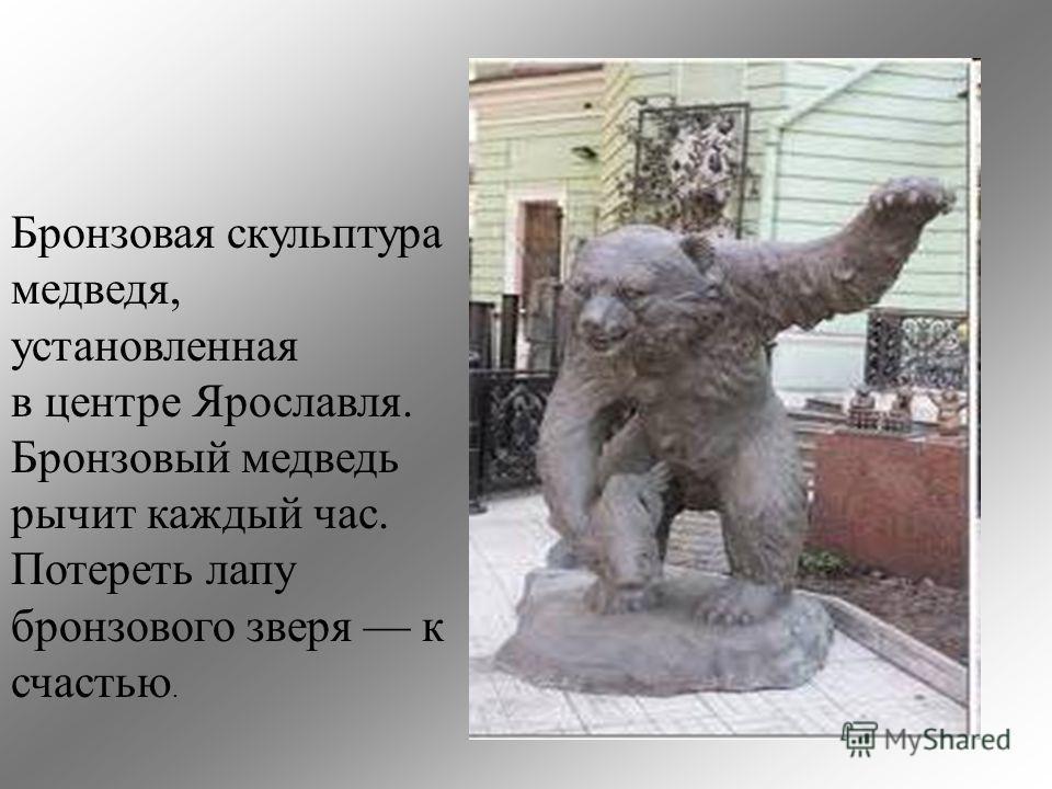 Бронзовая скульптура медведя, установленная в центре Ярославля. Бронзовый медведь рычит каждый час. Потереть лапу бронзового зверя к счастью.