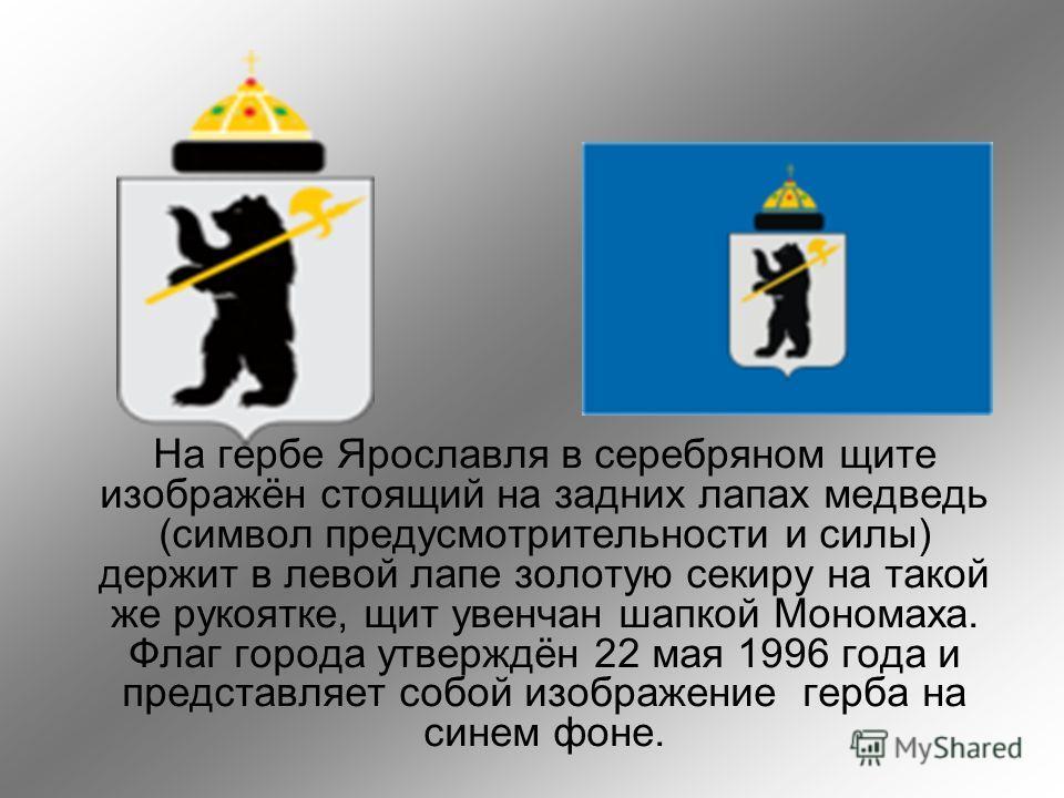 На гербе Ярославля в серебряном щите изображён стоящий на задних лапах медведь (символ предусмотрительности и силы) держит в левой лапе золотую секиру на такой же рукоятке, щит увенчан шапкой Мономаха. Флаг города утверждён 22 мая 1996 года и предста
