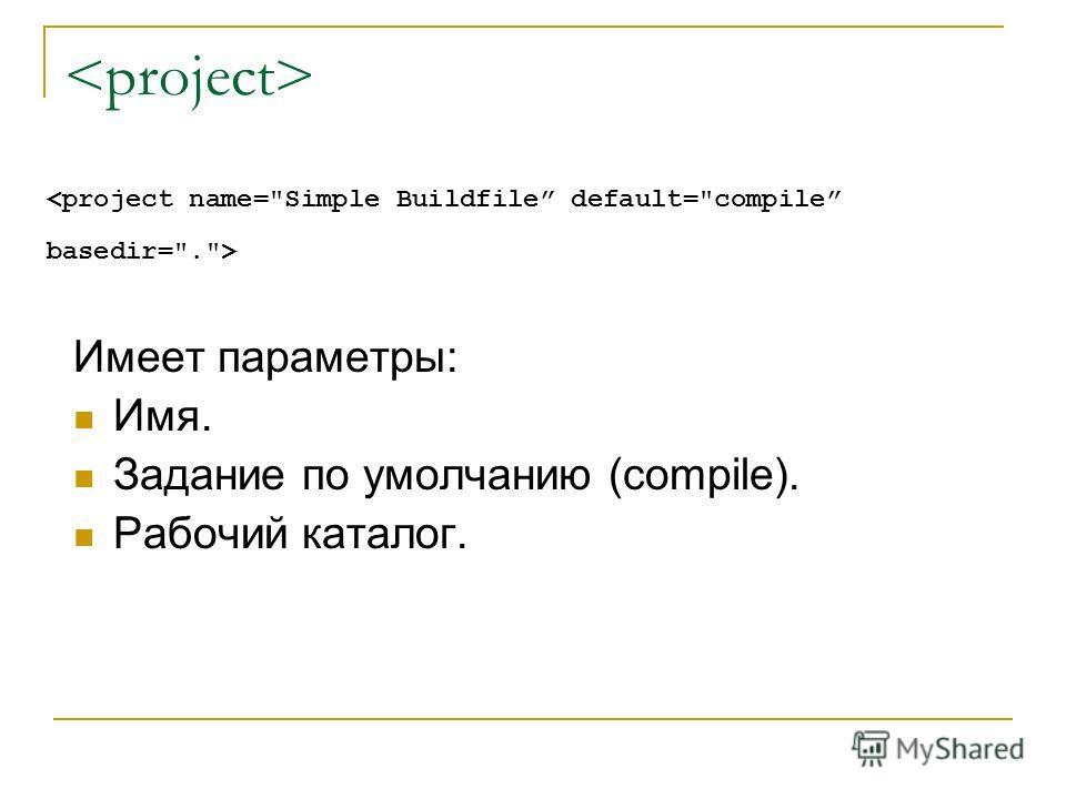 Имеет параметры: Имя. Задание по умолчанию (compile). Рабочий каталог.