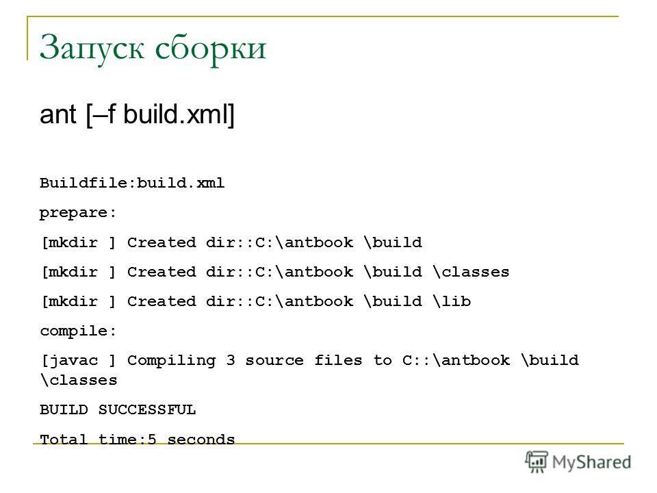 Запуск сборки ant [–f build.xml] Buildfile:build.xml prepare: [mkdir ] Created dir::C:\antbook \build [mkdir ] Created dir::C:\antbook \build \classes [mkdir ] Created dir::C:\antbook \build \lib compile: [javac ] Compiling 3 source files to C::\antb