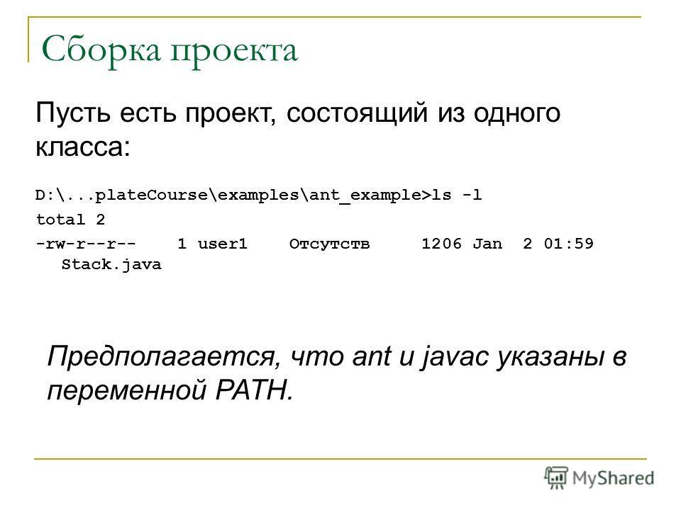 Сборка проекта D:\...plateCourse\examples\ant_example>ls -l total 2 -rw-r--r-- 1 user1 Отсутств 1206 Jan 2 01:59 Stack.java Пусть есть проект, состоящий из одного класса: Предполагается, что ant и javac указаны в переменной PATH.