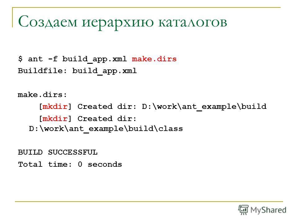 Создаем иерархию каталогов $ ant -f build_app.xml make.dirs Buildfile: build_app.xml make.dirs: [mkdir] Created dir: D:\work\ant_example\build [mkdir] Created dir: D:\work\ant_example\build\class BUILD SUCCESSFUL Total time: 0 seconds
