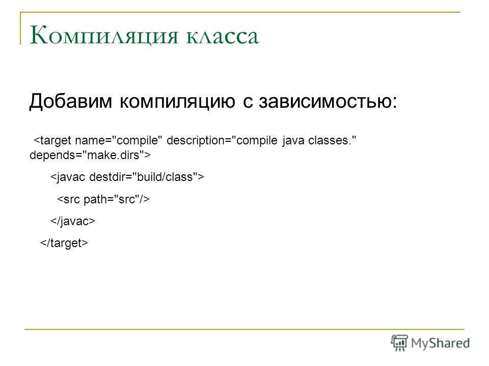 Компиляция класса Добавим компиляцию с зависимостью: