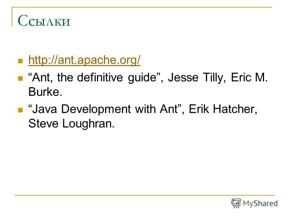 Ссылки http://ant.apache.org/ Ant, the definitive guide, Jesse Tilly, Eric M. Burke. Java Development with Ant, Erik Hatcher, Steve Loughran.