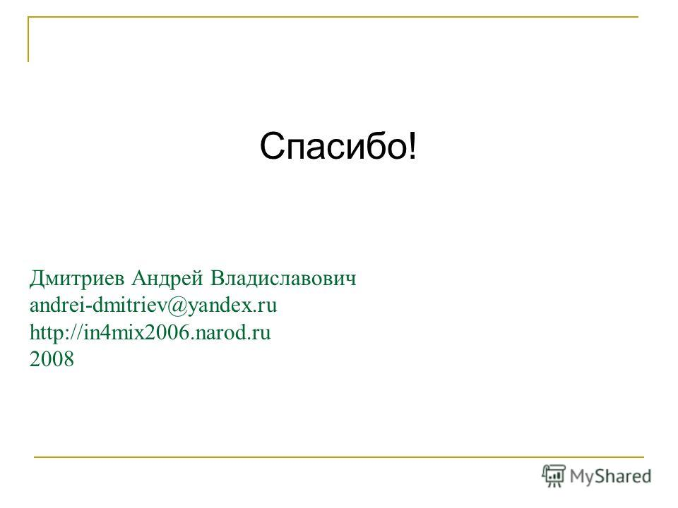 Дмитриев Андрей Владиславович andrei-dmitriev@yandex.ru http://in4mix2006.narod.ru 2008 Спасибо!