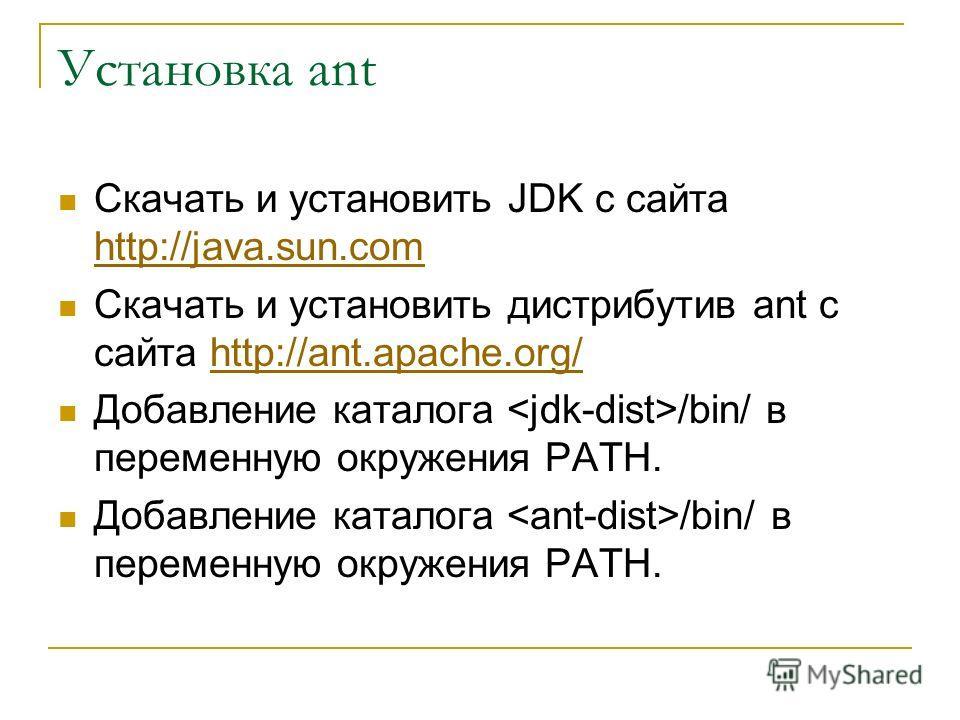 Установка ant Скачать и установить JDK c сайта http://java.sun.com http://java.sun.com Скачать и установить дистрибутив ant с сайта http://ant.apache.org/http://ant.apache.org/ Добавление каталога /bin/ в переменную окружения PATH.