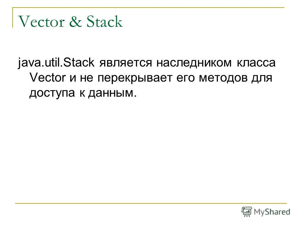 Vector & Stack java.util.Stack является наследником класса Vector и не перекрывает его методов для доступа к данным.