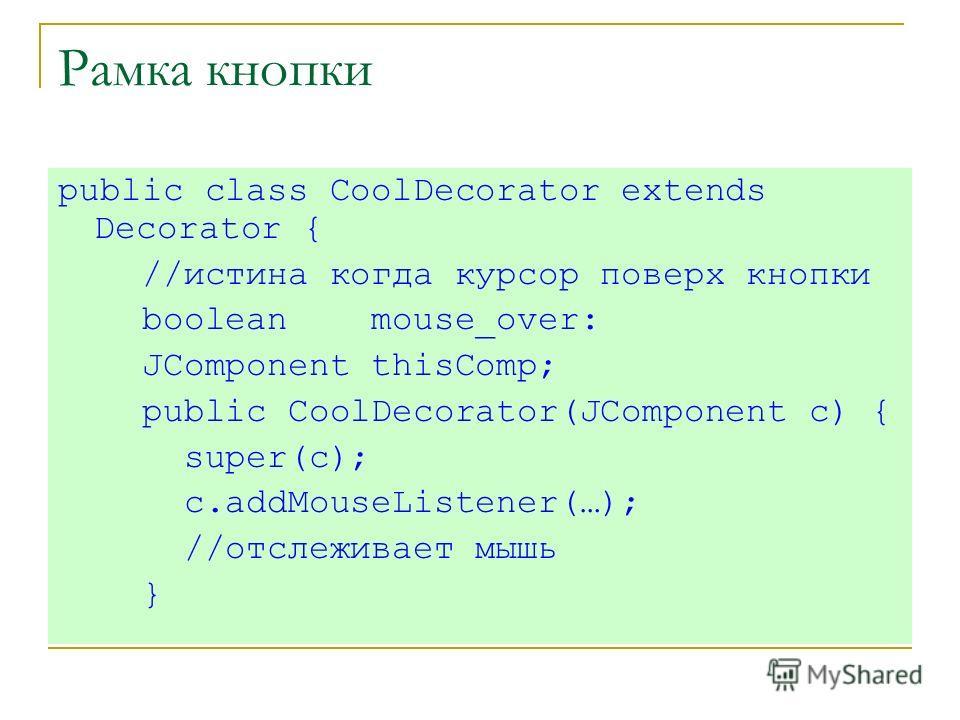 Рамка кнопки public class CoolDecorator extends Decorator { //истина когда курсор поверх кнопки boolean mouse_over: JComponent thisComp; public CoolDecorator(JComponent c) { super(c); c.addMouseListener(…); //отслеживает мышь }