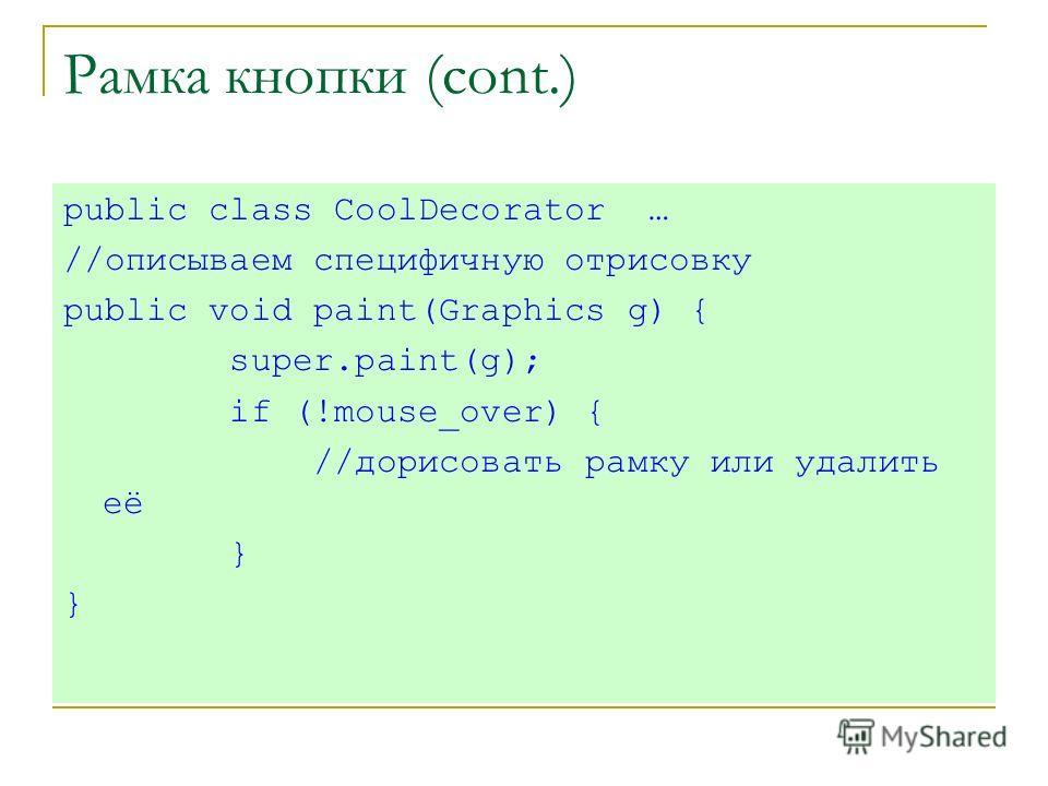 Рамка кнопки (cont.) public class CoolDecorator … //описываем специфичную отрисовку public void paint(Graphics g) { super.paint(g); if (!mouse_over) { //дорисовать рамку или удалить её }
