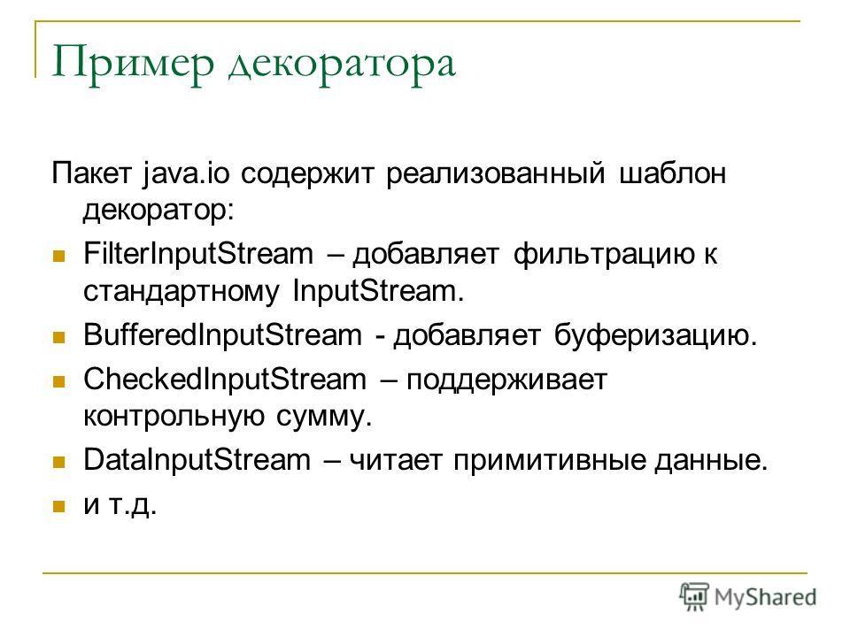 Пример декоратора Пакет java.io содержит реализованный шаблон декоратор: FilterInputStream – добавляет фильтрацию к стандартному InputStream. BufferedInputStream - добавляет буферизацию. CheckedInputStream – поддерживает контрольную сумму. DataInputS