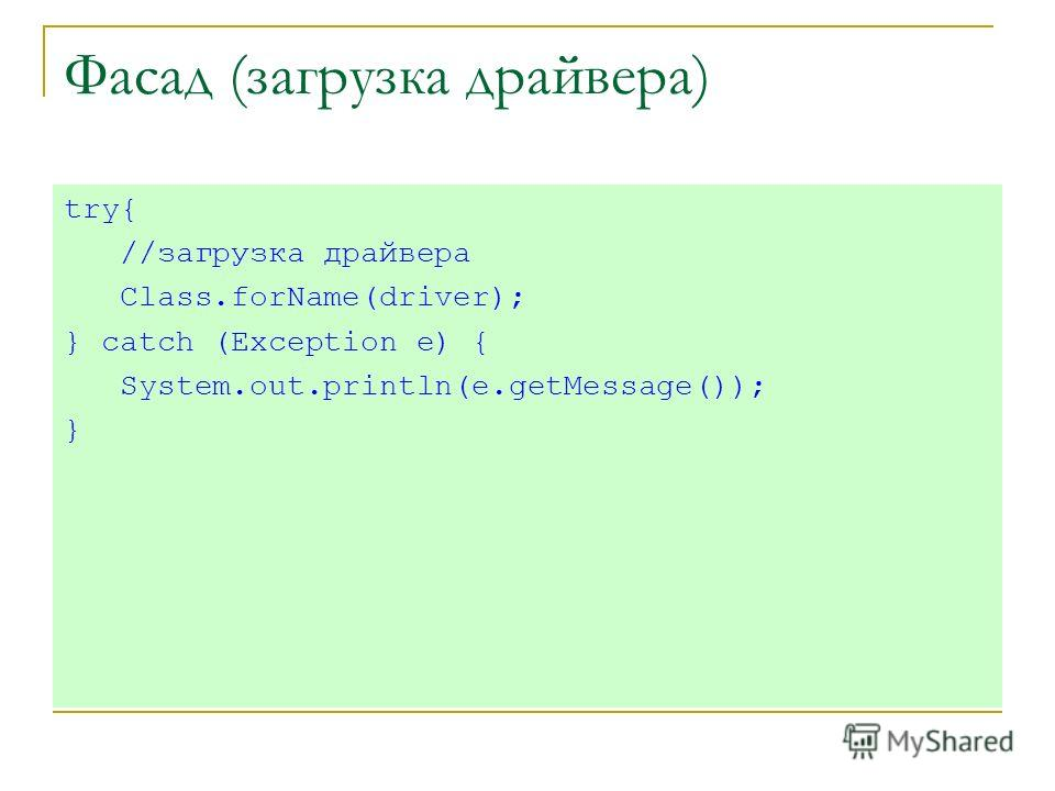 Фасад (загрузка драйвера) try{ //загрузка драйвера Class.forName(driver); } catch (Exception e) { System.out.println(e.getMessage()); }