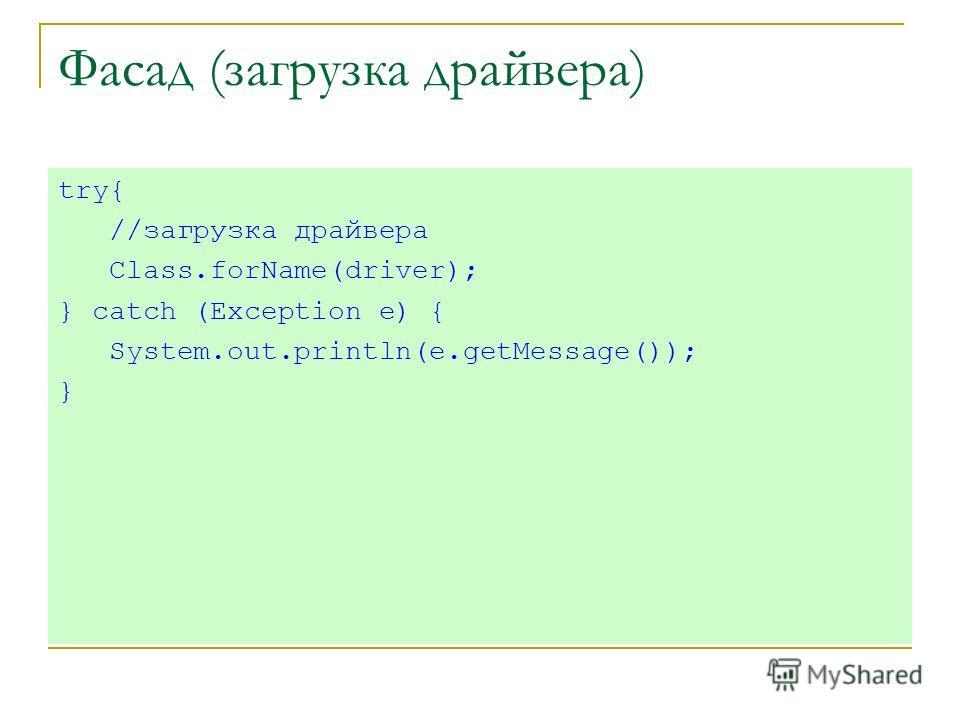 Фасад (загрузка драйвера) try{ //загрузка драйвера Class.forName(driver); } catch (Exception e) { System.out.println(e.getMessage()); }