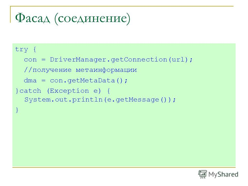 Фасад (соединение) try { con = DriverManager.getConnection(url); //получение метаинформации dma = con.getMetaData(); }catch (Exception e) { System.out.println(e.getMessage()); }
