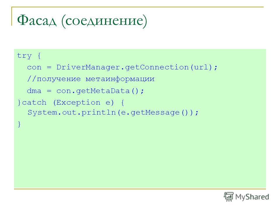 Фасад (соединение) try { con = DriverManager.getConnection(url); //получение метаинформации dma = con.getMetaData(); }catch (Exception e) { System.out.println(e.getMessage()); }