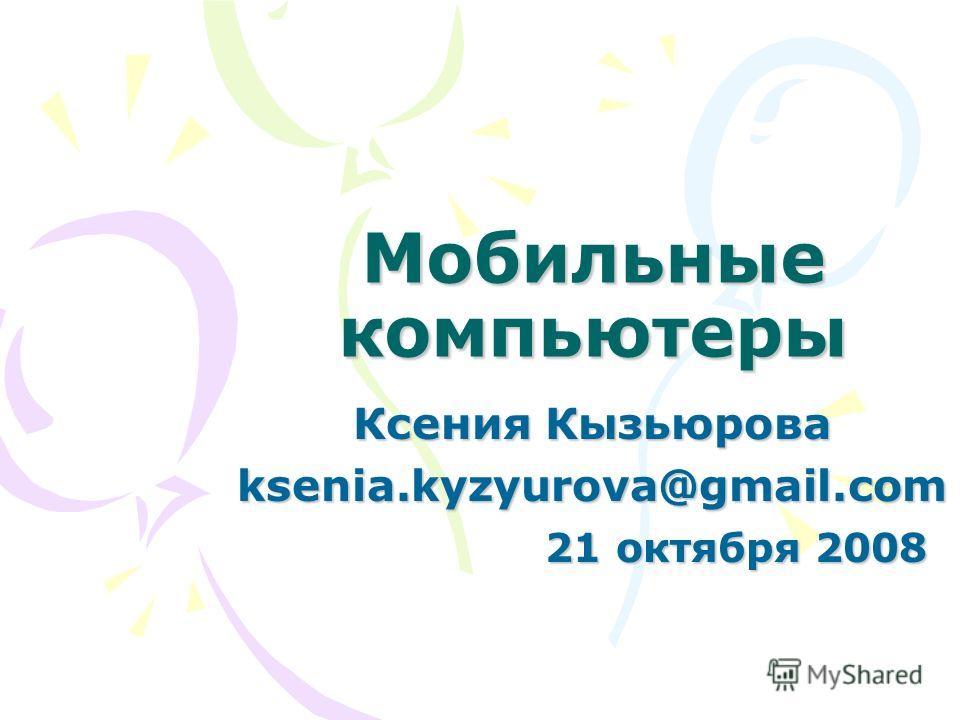 Мобильные компьютеры Ксения Кызьюрова ksenia.kyzyurova@gmail.com 21 октября 2008