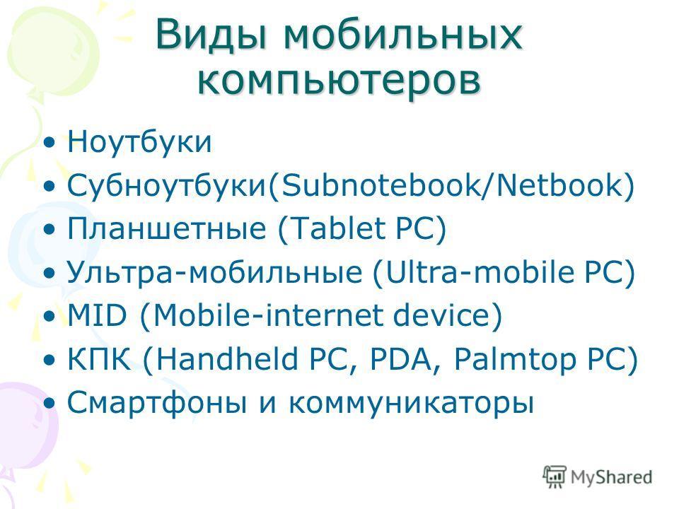 Виды мобильных компьютеров Ноутбуки Субноутбуки(Subnotebook/Netbook) Планшетные (Tablet PC) Ультра-мобильные (Ultra-mobile PC) MID (Mobile-internet device) КПК (Handheld PC, PDA, Palmtop PC) Смартфоны и коммуникаторы