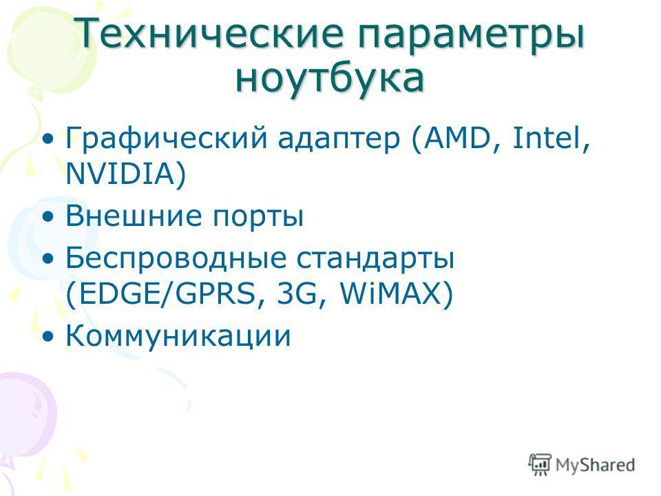 Технические параметры ноутбука Графический адаптер (AMD, Intel, NVIDIA) Внешние порты Беспроводные стандарты (EDGE/GPRS, 3G, WiMAX) Коммуникации