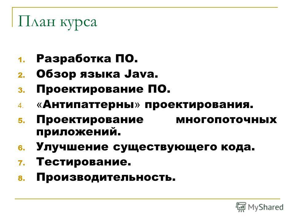 План курса 1. Разработка ПО. 2. Обзор языка Java. 3. Проектирование ПО. 4. « Антипаттерны » проектирования. 5. Проектирование многопоточных приложений. 6. Улучшение существующего кода. 7. Тестирование. 8. Производительность.
