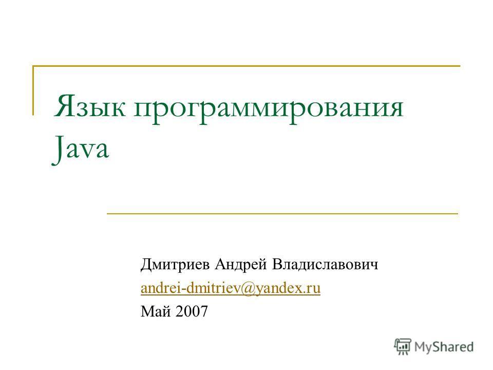 Язык программирования Java Дмитриев Андрей Владиславович andrei-dmitriev@yandex.ru Май 2007