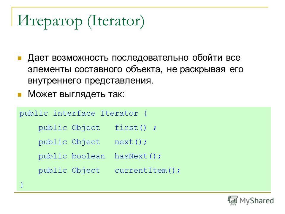 Итератор (Iterator) Дает возможность последовательно обойти все элементы составного объекта, не раскрывая его внутреннего представления. Может выглядеть так: public interface Iterator { public Object first() ; public Object next(); public boolean has