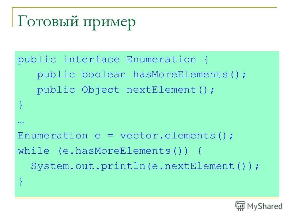 Готовый пример public interface Enumeration { public boolean hasMoreElements(); public Object nextElement(); } … Enumeration e = vector.elements(); while (e.hasMoreElements()) { System.out.println(e.nextElement()); }